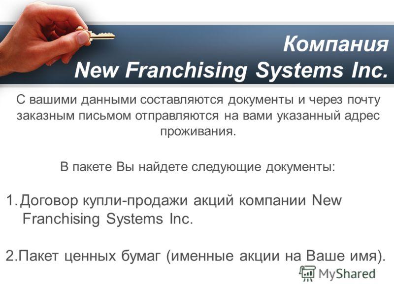 Компания New Franchising Systems Inc. 1.Договор купли-продажи акций компании New Franchising Systems Inc. 2.Пакет ценных бумаг (именные акции на Ваше имя). В пакете Вы найдете следующие документы: С вашими данными составляются документы и через почту