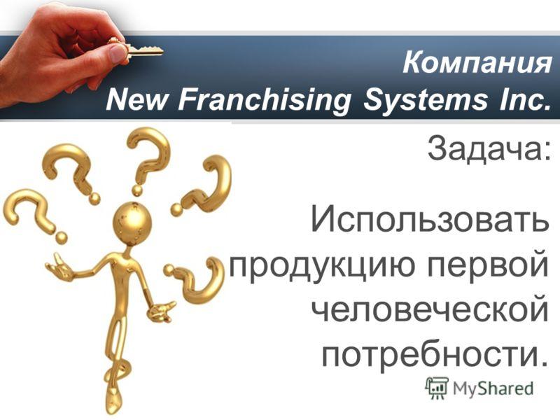 Компания New Franchising Systems Inc. Задача: Использовать продукцию первой человеческой потребности.
