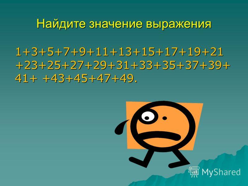 Найдите значение выражения 1+3+5+7+9+11+13+15+17+19+21 +23+25+27+29+31+33+35+37+39+ 41+ +43+45+47+49.
