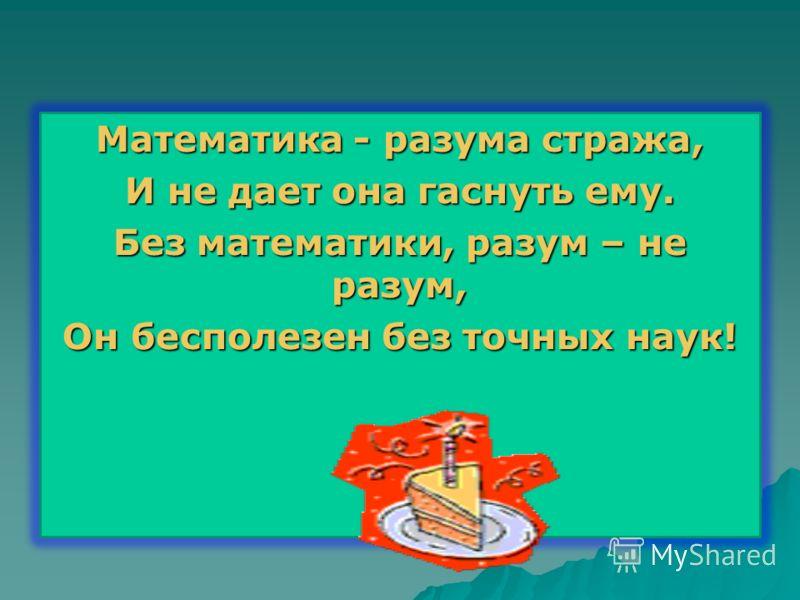 Математика - разума стража, И не дает она гаснуть ему. Без математики, разум – не разум, Он бесполезен без точных наук!