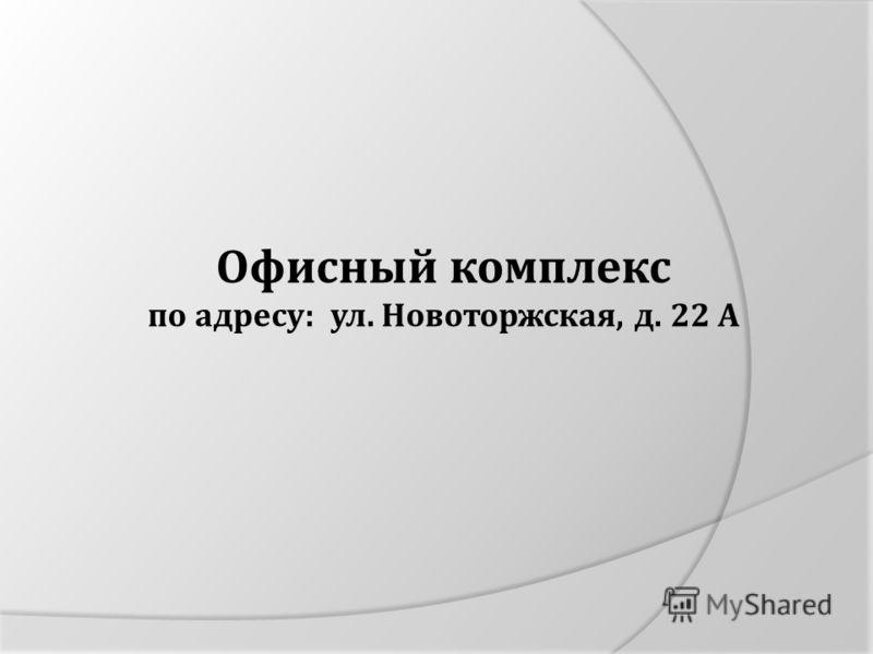 Офисный комплекс по адресу: ул. Новоторжская, д. 22 А