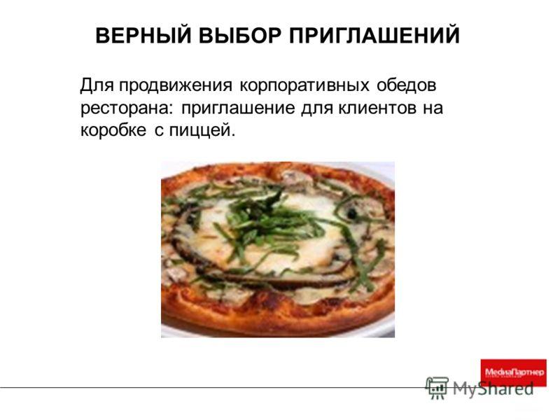 ВЕРНЫЙ ВЫБОР ПРИГЛАШЕНИЙ Для продвижения корпоративных обедов ресторана: приглашение для клиентов на коробке с пиццей.