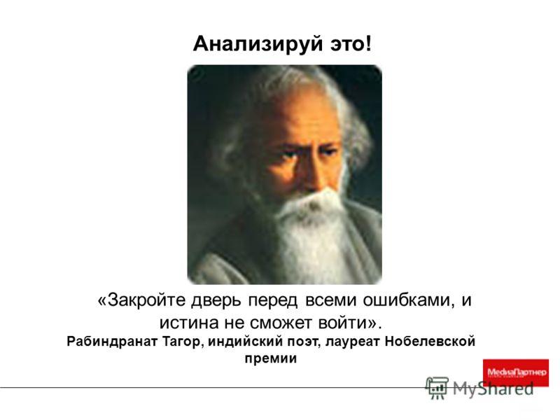 «Закройте дверь перед всеми ошибками, и истина не сможет войти». Рабиндранат Тагор, индийский поэт, лауреат Нобелевской премии Анализируй это!