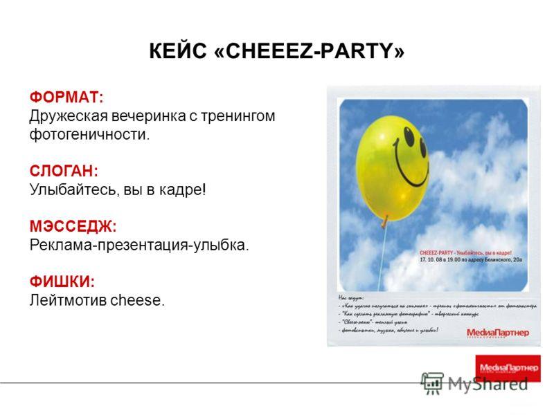 ФОРМАТ: Дружеская вечеринка с тренингом фотогеничности. СЛОГАН: Улыбайтесь, вы в кадре! МЭССЕДЖ: Реклама-презентация-улыбка. ФИШКИ: Лейтмотив cheese. КЕЙС «CHEEEZ-PARTY»