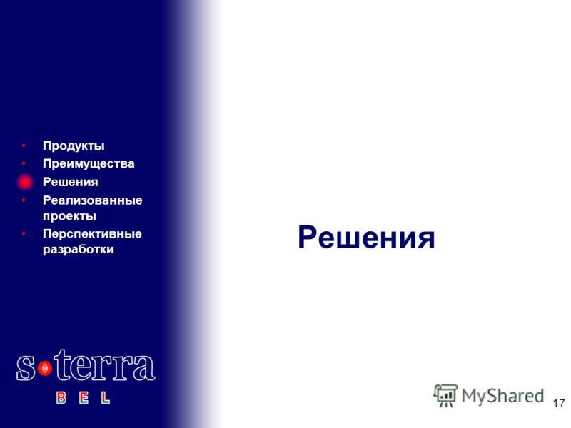 Решения ПродуктыПродукты ПреимуществаПреимущества РешенияРешения Реализованные проектыРеализованные проекты Перспективные разработкиПерспективные разработки 17