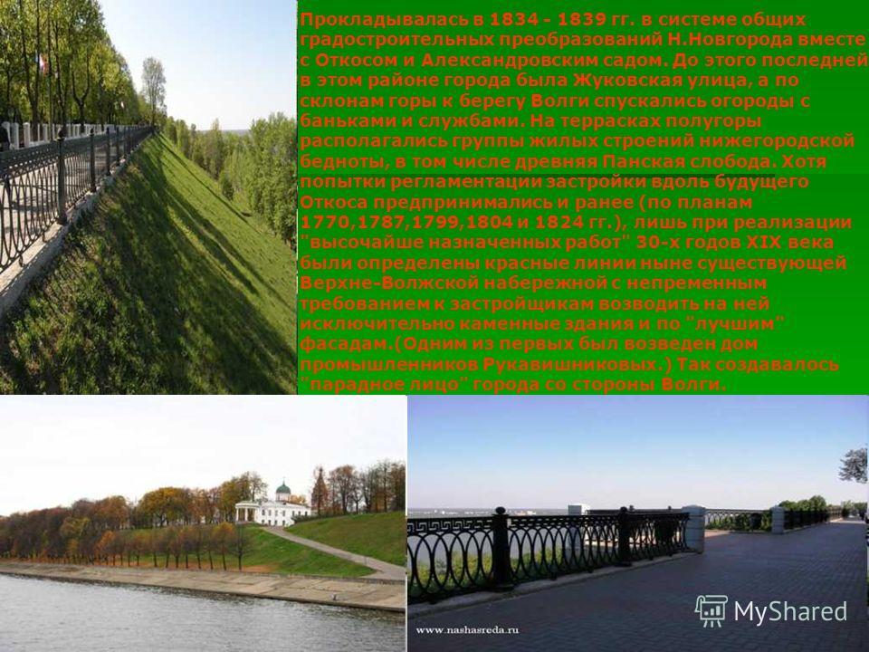 Прокладывалась в 1834 - 1839 гг. в системе общих градостроительных преобразований Н.Новгорода вместе с Откосом и Александровским садом. До этого последней в этом районе города была Жуковская улица, а по склонам горы к берегу Волги спускались огороды