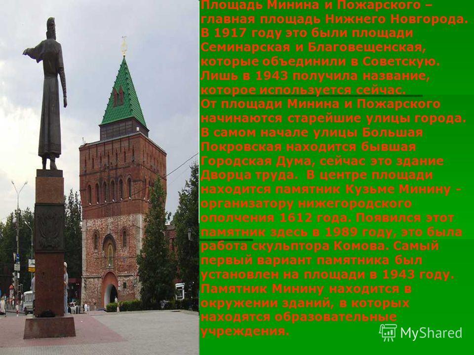 Площадь Минина и Пожарского – главная площадь Нижнего Новгорода. В 1917 году это были площади Семинарская и Благовещенская, которые объединили в Советскую. Лишь в 1943 получила название, которое используется сейчас. От площади Минина и Пожарского нач