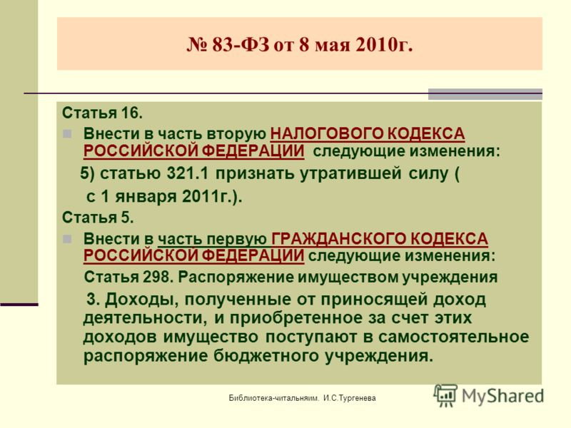 Библиотека-читальняим. И.С.Тургенева 83-ФЗ от 8 мая 2010г. Статья 16. Внести в часть вторую НАЛОГОВОГО КОДЕКСА РОССИЙСКОЙ ФЕДЕРАЦИИ следующие изменения: 5) статью 321.1 признать утратившей силу ( с 1 января 2011г.). Статья 5. Внести в часть первую ГР