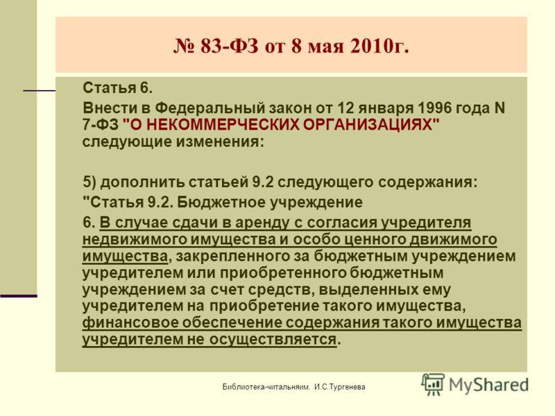 Библиотека-читальняим. И.С.Тургенева 83-ФЗ от 8 мая 2010г. Статья 6. Внести в Федеральный закон от 12 января 1996 года N 7-ФЗ
