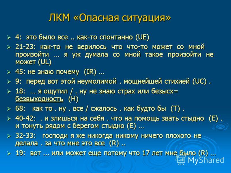 ЛКМ «Опасная ситуация» 4: это было все.. как-то спонтанно (UE) 4: это было все.. как-то спонтанно (UE) 21-23: как-то не верилось что что-то может со мной произойти … я уж думала со мной такое произойти не может (UL) 21-23: как-то не верилось что что-