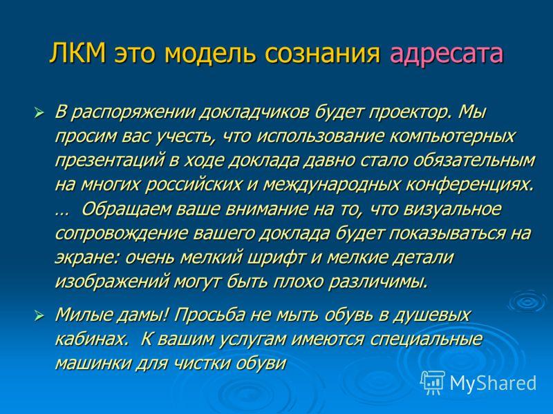 ЛКМ это модель сознания адресата В распоряжении докладчиков будет проектор. Мы просим вас учесть, что использование компьютерных презентаций в ходе доклада давно стало обязательным на многих российских и международных конференциях. … Обращаем ваше вн