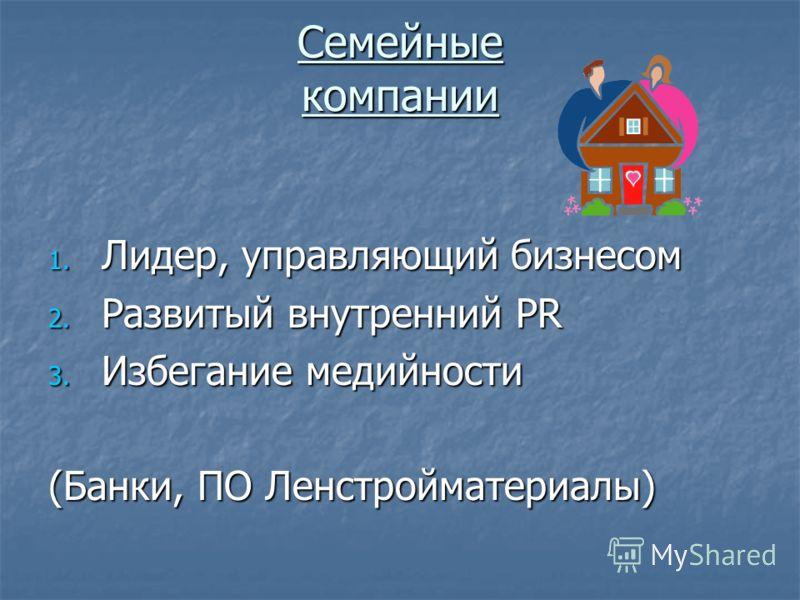 Семейные компании 1. Лидер, управляющий бизнесом 2. Развитый внутренний PR 3. Избегание медийности (Банки, ПО Ленстройматериалы)