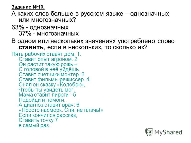 Задание 10. А каких слов больше в русском языке – однозначных или многозначных? 63% - однозначных 37% - многозначных В одном или нескольких значениях употреблено слово ставить, если в нескольких, то сколько их? Пять рабочих ставят дом, 1. Ставит опыт