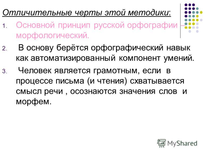 Отличительные черты этой методики: 1. Основной принцип русской орфографии – морфологический. 2. В основу берётся орфографический навык как автоматизированный компонент умений. 3. Человек является грамотным, если в процессе письма (и чтения) схватывае