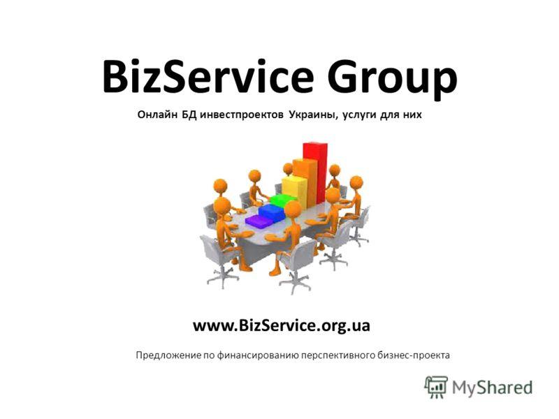 BizService Group Онлайн БД инвестпроектов Украины, услуги для них www.BizService.org.ua Предложение по финансированию перспективного бизнес-проекта