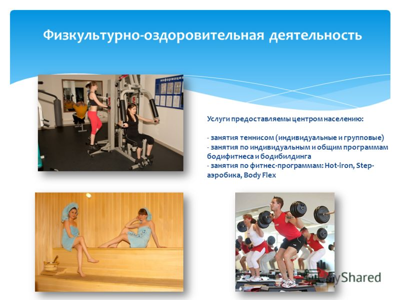 Физкультурно-оздоровительная деятельность Услуги предоставляемы центром населению: - занятия теннисом (индивидуальные и групповые) - занятия по индивидуальным и общим программам бодифитнеса и бодибилдинга - занятия по фитнес-программам: Hot-iron, Ste