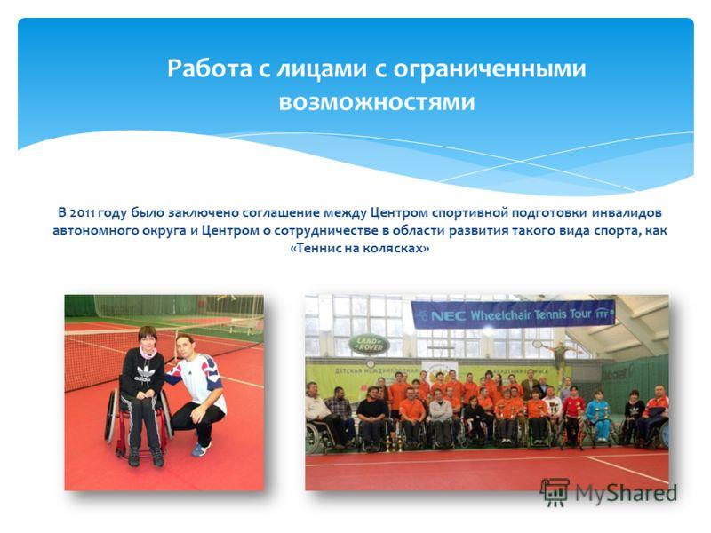 В 2011 году было заключено соглашение между Центром спортивной подготовки инвалидов автономного округа и Центром о сотрудничестве в области развития такого вида спорта, как «Теннис на колясках» Работа с лицами с ограниченными возможностями