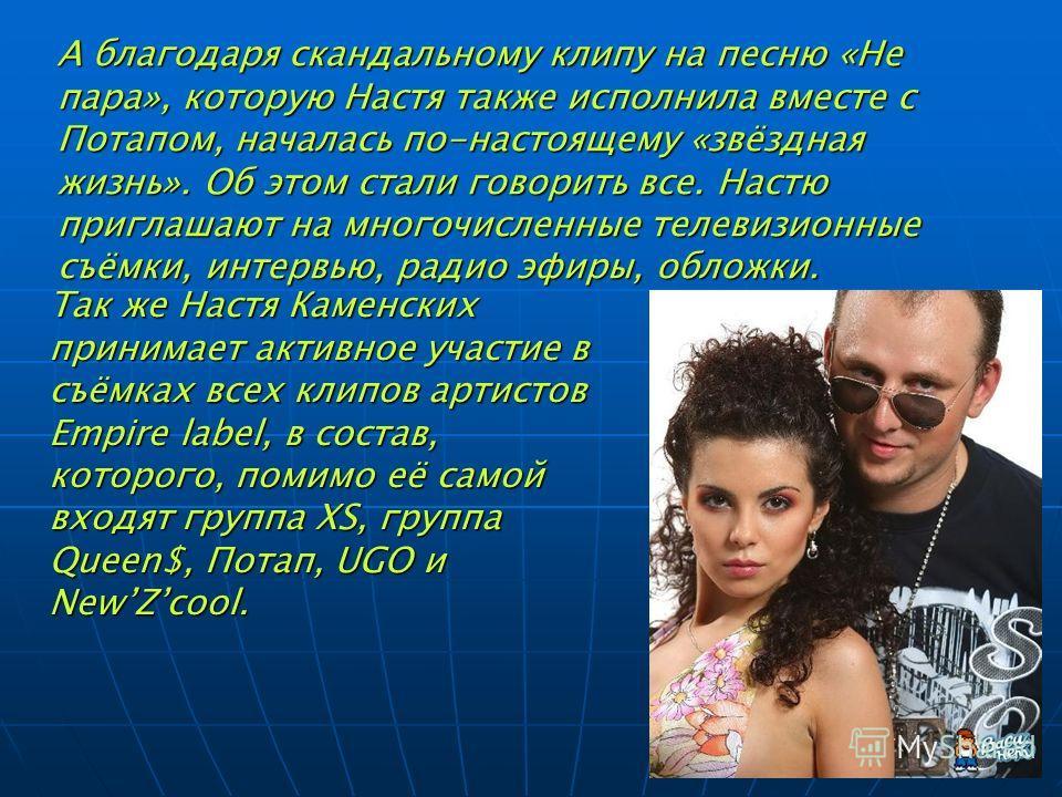 А благодаря скандальному клипу на песню «Не пара», которую Настя также исполнила вместе с Потапом, началась по-настоящему «звёздная жизнь». Об этом стали говорить все. Настю приглашают на многочисленные телевизионные съёмки, интервью, радио эфиры, об