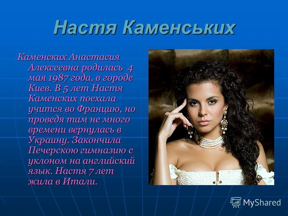 Настя Каменських Каменских Анастасия Алексеевна родилась 4 мая 1987 года, в городе Киев. В 5 лет Настя Каменских поехала учится во Францию, но проведя там не много времени вернулась в Украину. Закончила Печерскою гимназию с уклоном на английский язык