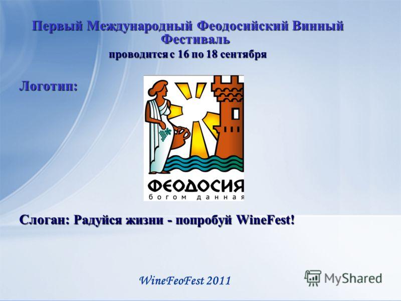 Первый Международный Феодосийский Винный Фестиваль проводится с 16 по 18 сентября Логотип: Слоган: Радуйся жизни - попробуй WineFest! WineFeoFest 2011