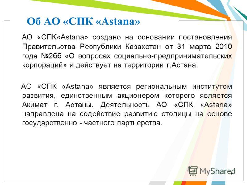 Об АО «СПК «Astana» АО «СПК«Astana» создано на основании постановления Правительства Республики Казахстан от 31 марта 2010 года 266 «О вопросах социально-предпринимательских корпораций» и действует на территории г.Астана. АО «СПК «Astana» является ре