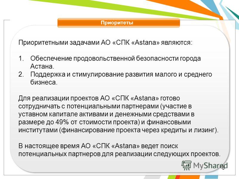 Приоритеты Приоритетными задачами АО «СПК «Astana» являются: 1.Обеспечение продовольственной безопасности города Астана. 2.Поддержка и стимулирование развития малого и среднего бизнеса. Для реализации проектов АО «СПК «Astana» готово сотрудничать с п