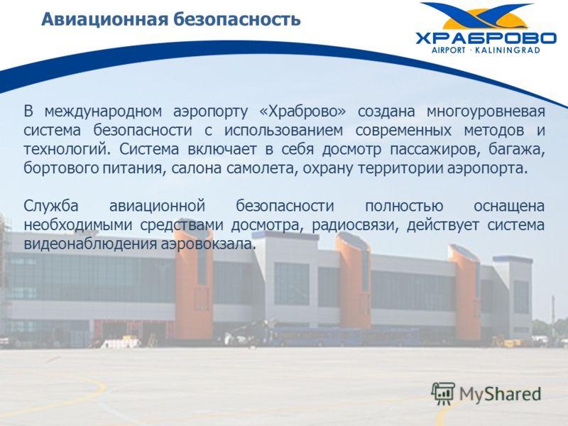Авиационная безопасность В международном аэропорту «Храброво» создана многоуровневая система безопасности с использованием современных методов и технологий. Система включает в себя досмотр пассажиров, багажа, бортового питания, салона самолета, охран