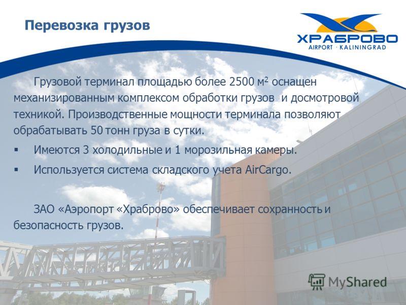 Перевозка грузов Грузовой терминал площадью более 2500 м 2 оснащен механизированным комплексом обработки грузов и досмотровой техникой. Производственные мощности терминала позволяют обрабатывать 50 тонн груза в сутки. Имеются 3 холодильные и 1 морози
