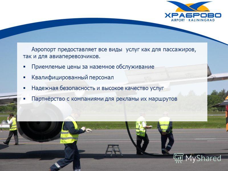Аэропорт предоставляет все виды услуг как для пассажиров, так и для авиаперевозчиков. Приемлемые цены за наземное обслуживание Квалифицированный персонал Надежная безопасность и высокое качество услуг Партнёрство с компаниями для рекламы их маршрутов