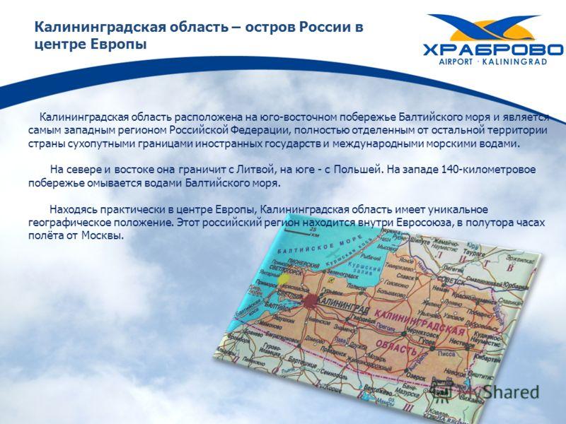 Калининградская область – остров России в центре Европы Калининградская область расположена на юго-восточном побережье Балтийского моря и является самым западным регионом Российской Федерации, полностью отделенным от остальной территории страны сухоп