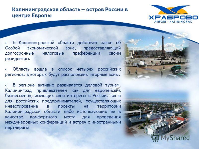 Калининградская область – остров России в центре Европы В Калининградской области действует закон об Особой экономической зоне, предоставляющий долгосрочные налоговые преференции своим резидентам. Область вошла в список четырех российских регионов, в