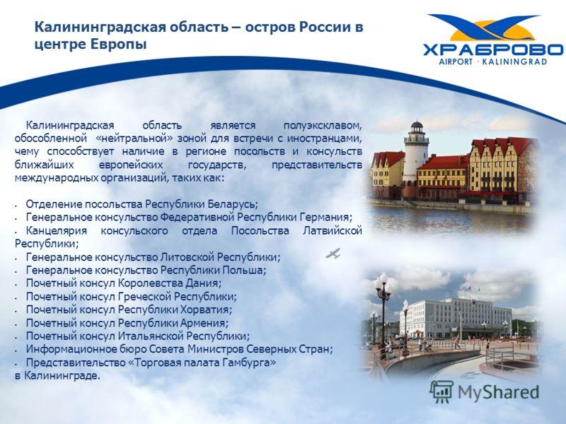 Калининградская область – остров России в центре Европы Калининградская область является полуэксклавом, обособленной «нейтральной» зоной для встречи с иностранцами, чему способствует наличие в регионе посольств и консульств ближайших европейских госу