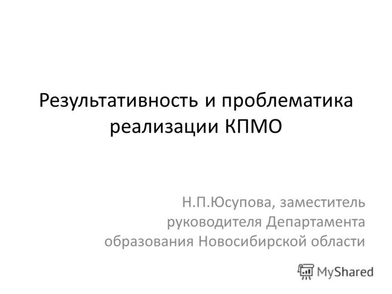 Результативность и проблематика реализации КПМО Н.П.Юсупова, заместитель руководителя Департамента образования Новосибирской области