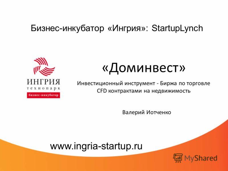 Бизнес-инкубатор «Ингрия»: StartupLynch «Доминвест» Инвестиционный инструмент - Биржа по торговле CFD контрактами на недвижимость www.ingria-startup.ru Валерий Иотченко