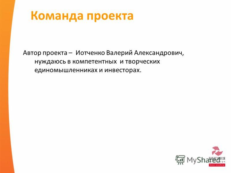 Команда проекта Автор проекта – Иотченко Валерий Александрович, нуждаюсь в компетентных и творческих единомышленниках и инвесторах.