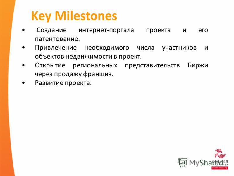 Key Milestones Создание интернет-портала проекта и его патентование. Привлечение необходимого числа участников и объектов недвижимости в проект. Открытие региональных представительств Биржи через продажу франшиз. Развитие проекта.