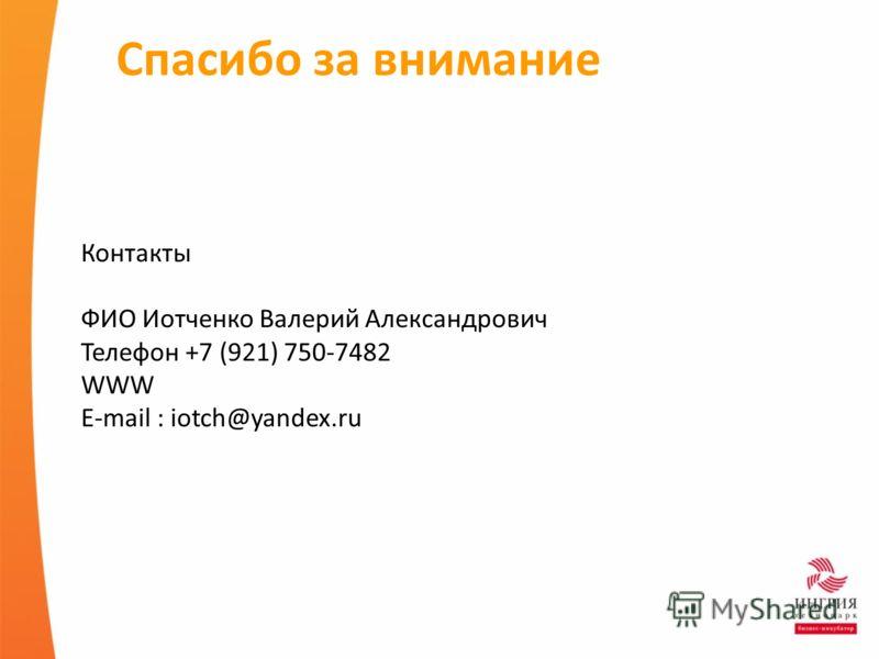 Спасибо за внимание Контакты ФИО Иотченко Валерий Александрович Телефон +7 (921) 750-7482 WWW E-mail : iotch@yandex.ru