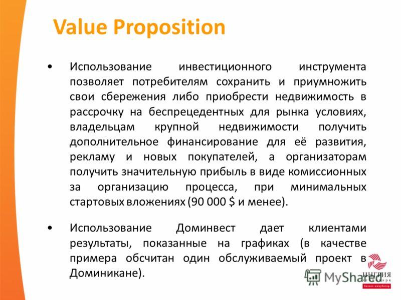 Value Proposition Использование инвестиционного инструмента позволяет потребителям сохранить и приумножить свои сбережения либо приобрести недвижимость в рассрочку на беспрецедентных для рынка условиях, владельцам крупной недвижимости получить дополн