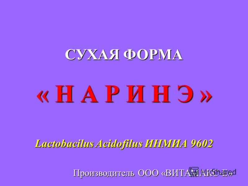 СУХАЯ ФОРМА « Н А Р И Н Э » Lactobacilus Acidofilus ИНМИА 9602 Производитель ООО «ВИТАМАКС-Е»
