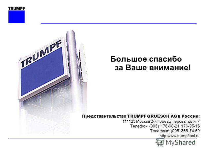 Большое спасибо за Ваше внимание! Представительство TRUMPF GRUESCH AG в России: 111123 Москва 2-й проезд Перова поля, 7 Tелефон: (095) 176-98-21; 176-95-13 Tелефакс: (095) 368-74-69 http:www.trumpftool.ru