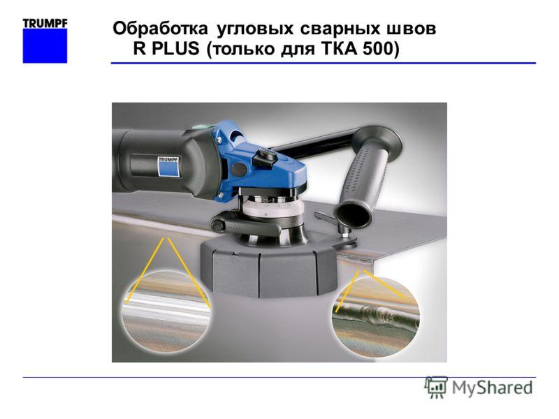 Обработка угловых сварных швов R PLUS (только для ТКА 500)