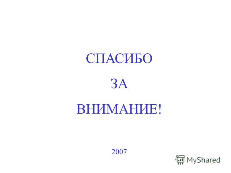 СПАСИБО ЗА ВНИМАНИЕ! 2007