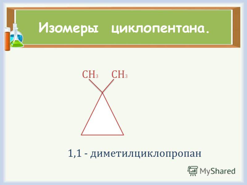 Изомеры циклопентана. СН 3 СН 3 1,1 - диметилциклопропан