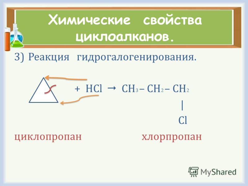 Химические свойства циклоалканов. 3)Реакция гидрогалогенирования. + HCl CH 3 – CH 2 – CH 2 | Cl циклопропан хлорпропан