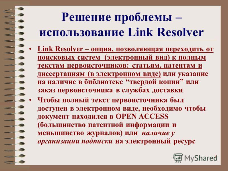 3 Решение проблемы – использование Link Resolver Link Resolver – опция, позволяющая переходить от поисковых систем (электронный вид) к полным текстам первоисточников: статьям, патентам и диссертациям (в электронном виде) или указание на наличие в биб