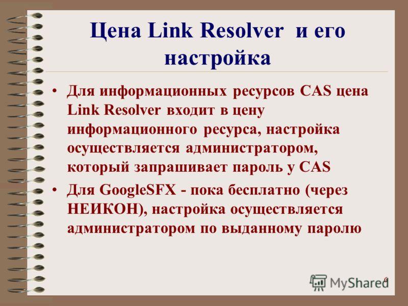 6 Цена Link Resolver и его настройка Для информационных ресурсов CAS цена Link Resolver входит в цену информационного ресурса, настройка осуществляется администратором, который запрашивает пароль у CAS Для GoogleSFX - пока бесплатно (через НЕИКОН), н