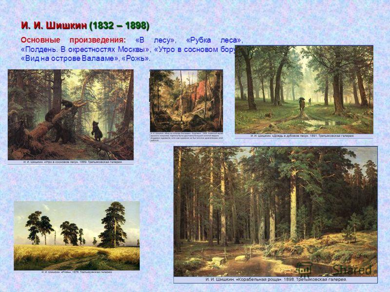 И. И. Шишкин (1832 – 1898) Основные произведения: «В лесу», «Рубка леса», «Полдень. В окрестностях Москвы», «Утро в сосновом бору», «Вид на острове Валааме», «Рожь».