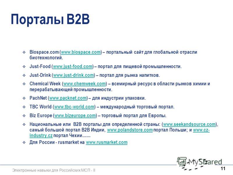Электронные навыки для Российских МСП - II 11 Порталы B2B Biospace.com (www.biospace.com) – портальный сайт для глобальной отрасли биотехнологий.www.biospace.com Just-Food (www.just-food.com) – портал для пищевой промышленности.www.just-food.com Just