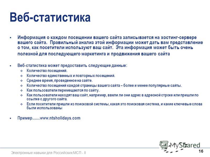 Электронные навыки для Российских МСП - II 16 Веб-статистика Информация о каждом посещении вашего сайта записывается на хостинг-сервере вашего сайта. Правильный анализ этой информации может дать вам представление о том, как посетители используют ваш