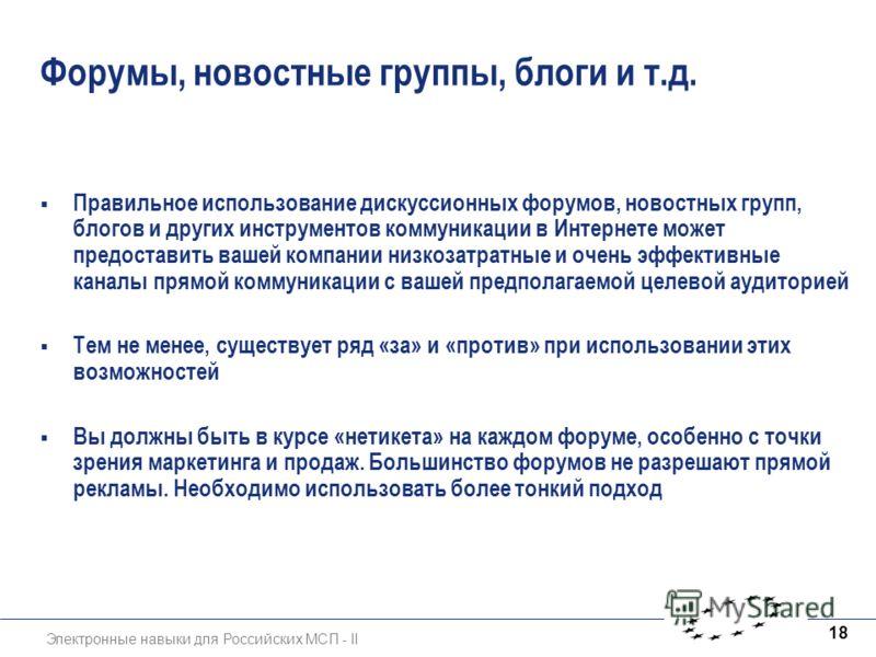 Электронные навыки для Российских МСП - II 18 Форумы, новостные группы, блоги и т.д. Правильное использование дискуссионных форумов, новостных групп, блогов и других инструментов коммуникации в Интернете может предоставить вашей компании низкозатратн